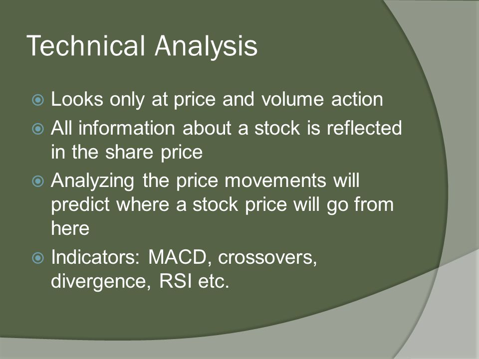 Technical Analysis  Looks only at price and volume action  All information about a stock is reflected in the share price  Analyzing the price movements will predict where a stock price will go from here  Indicators: MACD, crossovers, divergence, RSI etc.