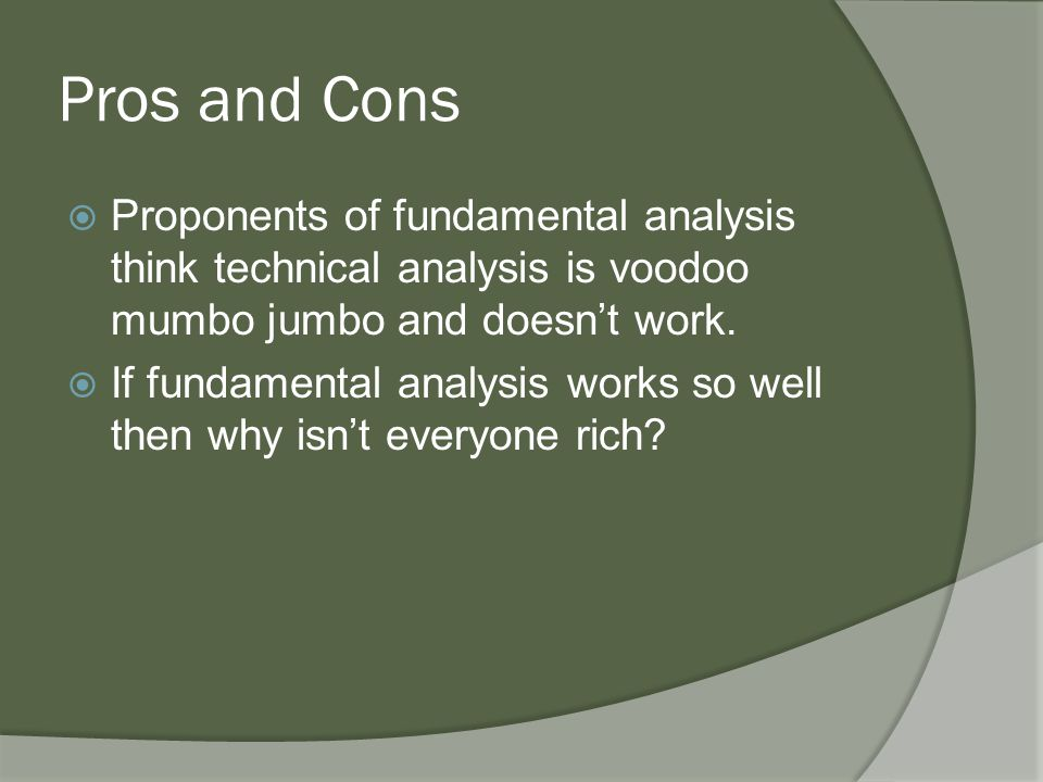 Pros and Cons  Proponents of fundamental analysis think technical analysis is voodoo mumbo jumbo and doesn't work.