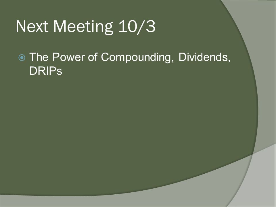 Next Meeting 10/3  The Power of Compounding, Dividends, DRIPs
