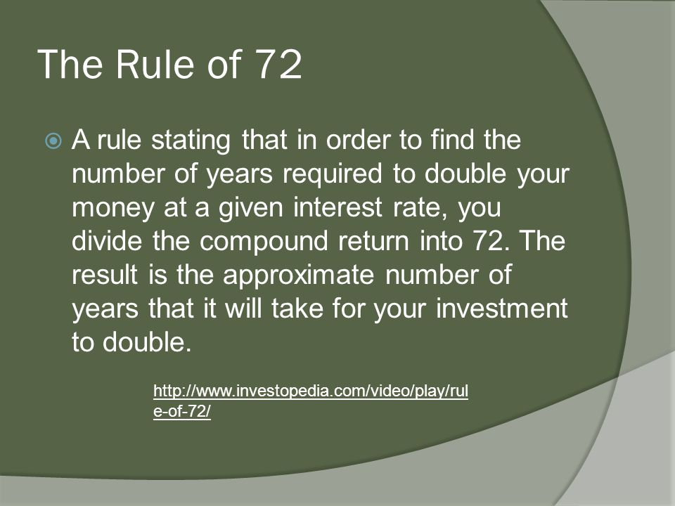 The Rule of 72  A rule stating that in order to find the number of years required to double your money at a given interest rate, you divide the compound return into 72.