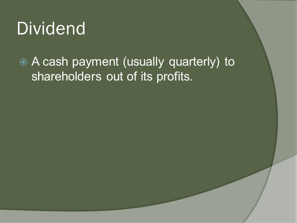 Dividend  A cash payment (usually quarterly) to shareholders out of its profits.