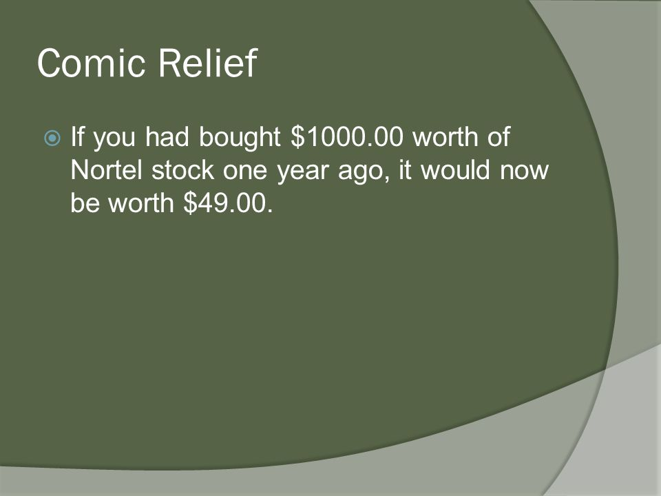 Comic Relief  If you had bought $1000.00 worth of Nortel stock one year ago, it would now be worth $49.00.