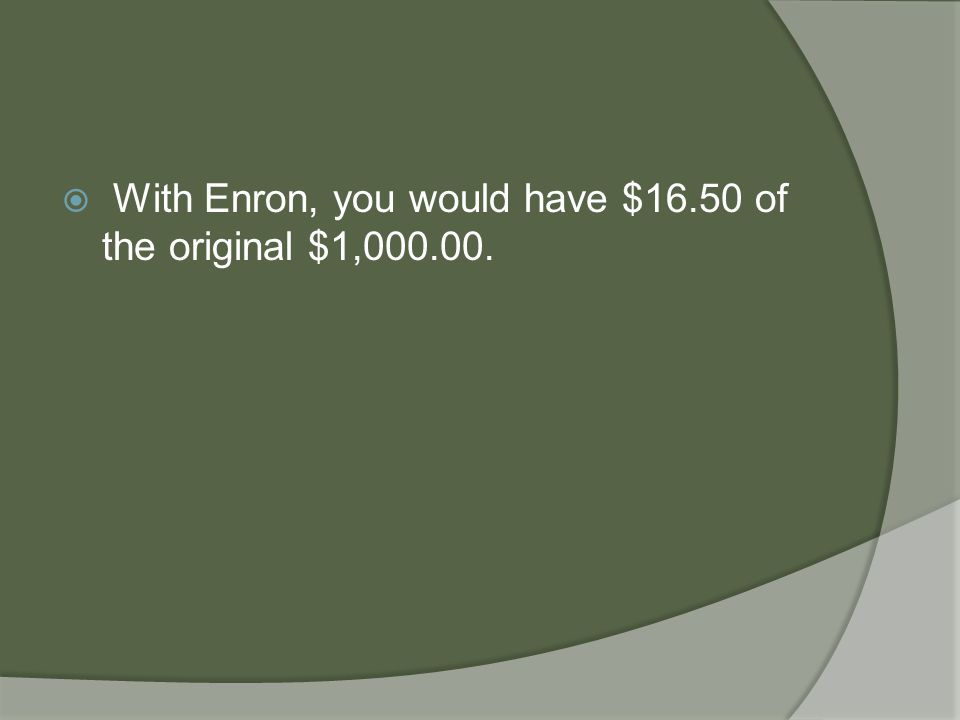  With Enron, you would have $16.50 of the original $1,000.00.