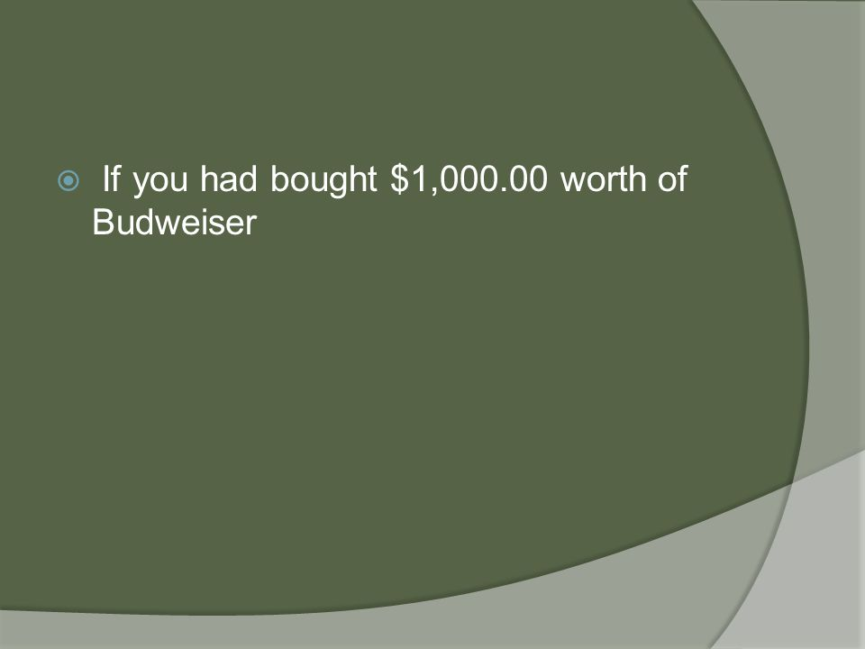  If you had bought $1,000.00 worth of Budweiser