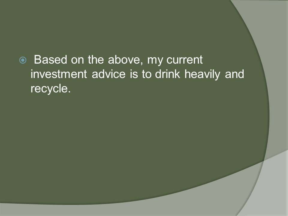  Based on the above, my current investment advice is to drink heavily and recycle.