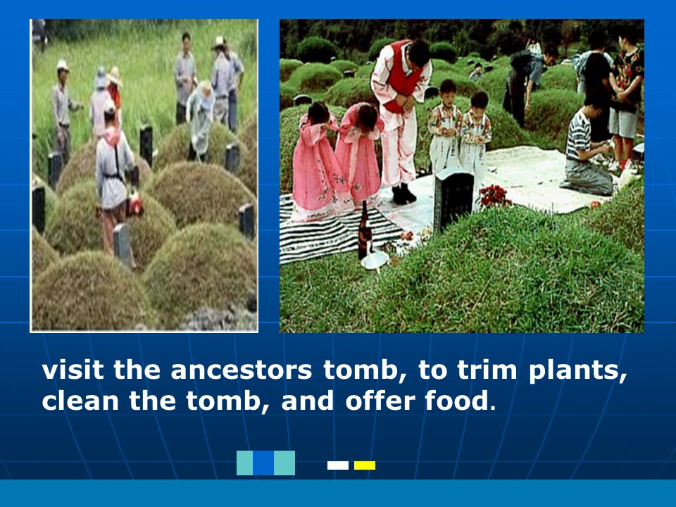 visit the ancestors tomb, to trim plants, clean the tomb, and offer food.