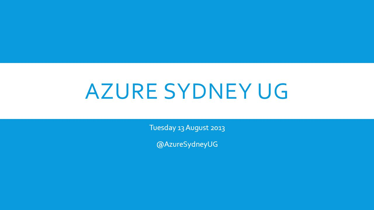 AZURE SYDNEY UG Tuesday 13 August 2013 @AzureSydneyUG
