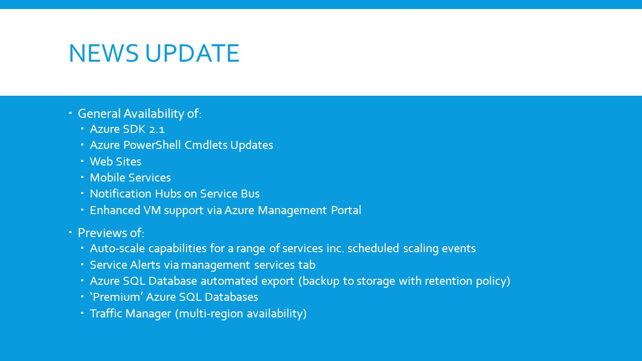 NEWS UPDATE  General Availability of:  Azure SDK 2.1  Azure PowerShell Cmdlets Updates  Web Sites  Mobile Services  Notification Hubs on Service Bus  Enhanced VM support via Azure Management Portal  Previews of:  Auto-scale capabilities for a range of services inc.