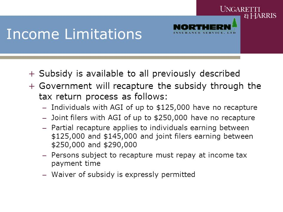 Income Limitations +Subsidy is available to all previously described +Government will recapture the subsidy through the tax return process as follows: