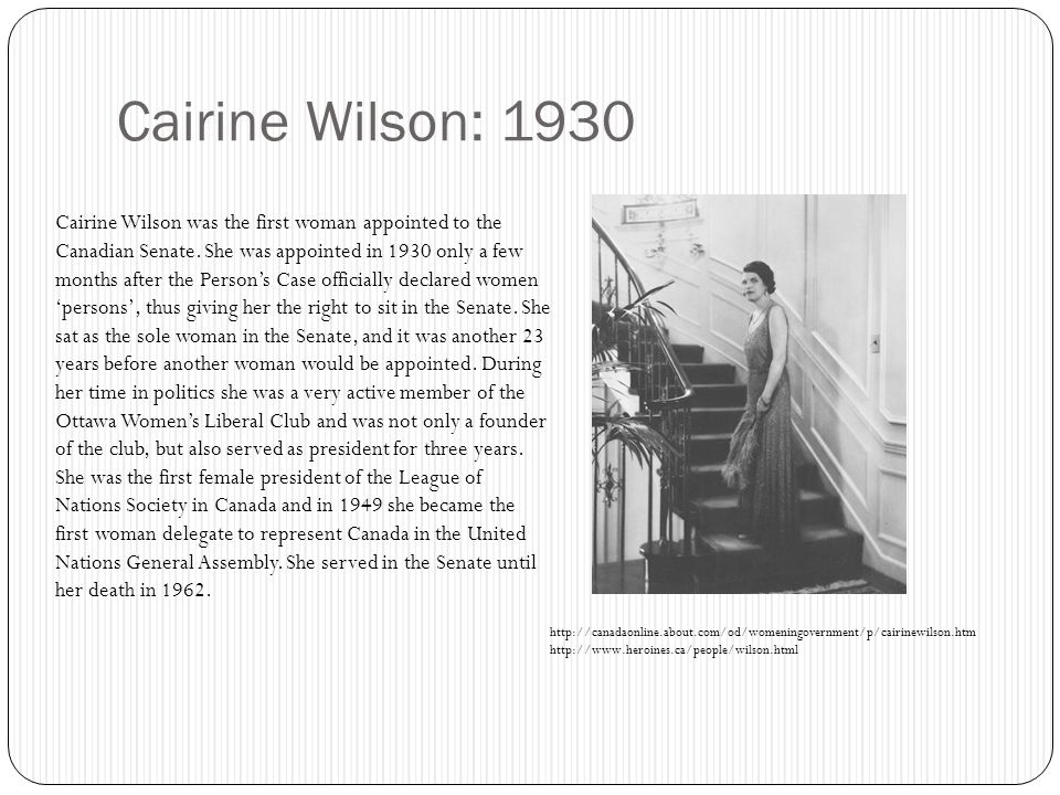 Cairine Wilson: 1930 Cairine Wilson was the first woman appointed to the Canadian Senate.