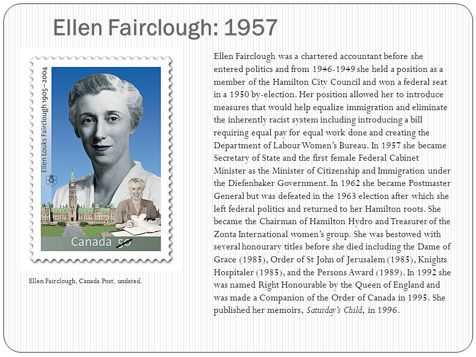 Ellen Fairclough: 1957 Ellen Fairclough was a chartered accountant before she entered politics and from 1946-1949 she held a position as a member of the Hamilton City Council and won a federal seat in a 1950 by-election.