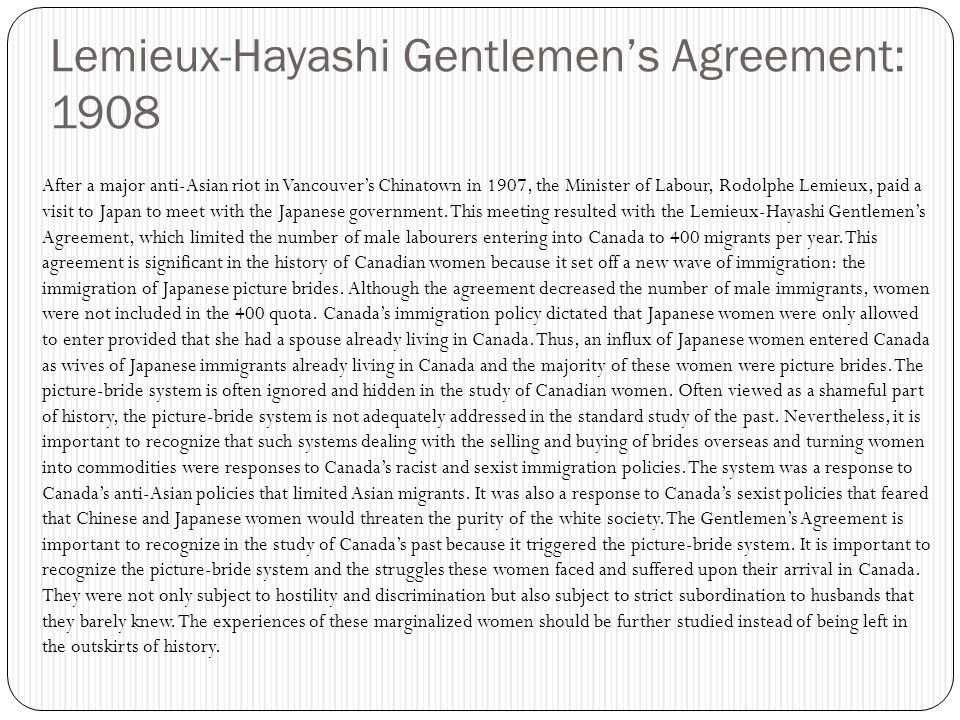 Lemieux-Hayashi Gentlemen's Agreement: 1908 After a major anti-Asian riot in Vancouver's Chinatown in 1907, the Minister of Labour, Rodolphe Lemieux, paid a visit to Japan to meet with the Japanese government.