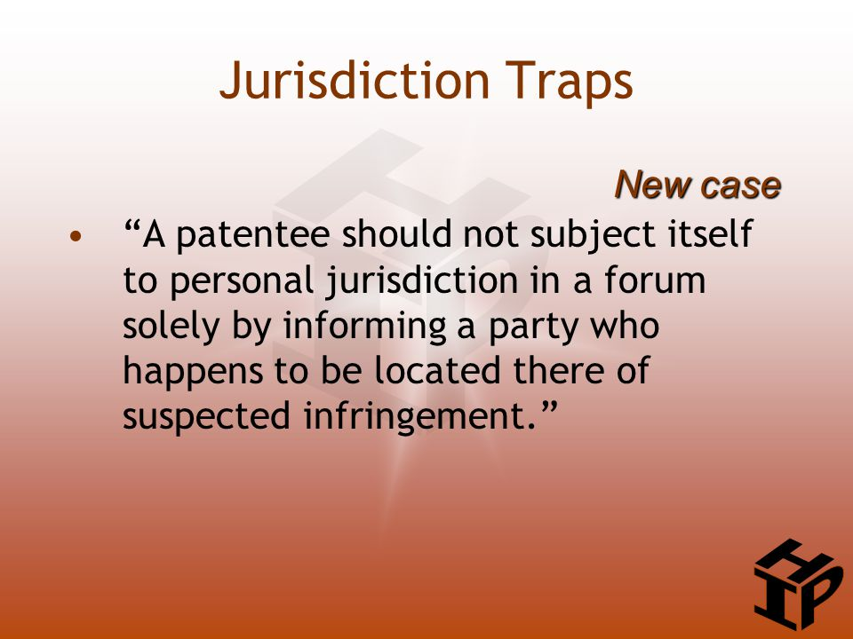 A patentee should not subject itself to personal jurisdiction in a forum solely by informing a party who happens to be located there of suspected infringement. New case Jurisdiction Traps