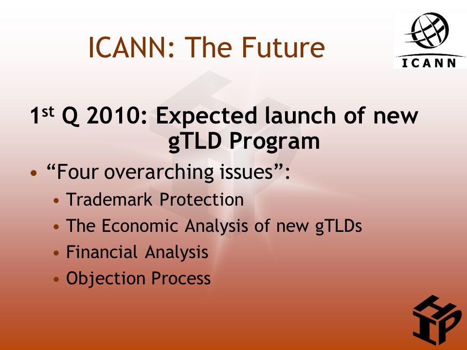 ICANN: The Future 1 st Q 2010: Expected launch of new gTLD Program Four overarching issues : Trademark Protection The Economic Analysis of new gTLDs Financial Analysis Objection Process