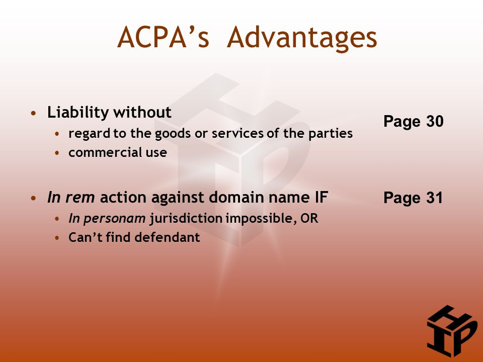 ACPA's Advantages Liability without regard to the goods or services of the parties commercial use In rem action against domain name IF In personam jurisdiction impossible, OR Can't find defendant Page 30 Page 31