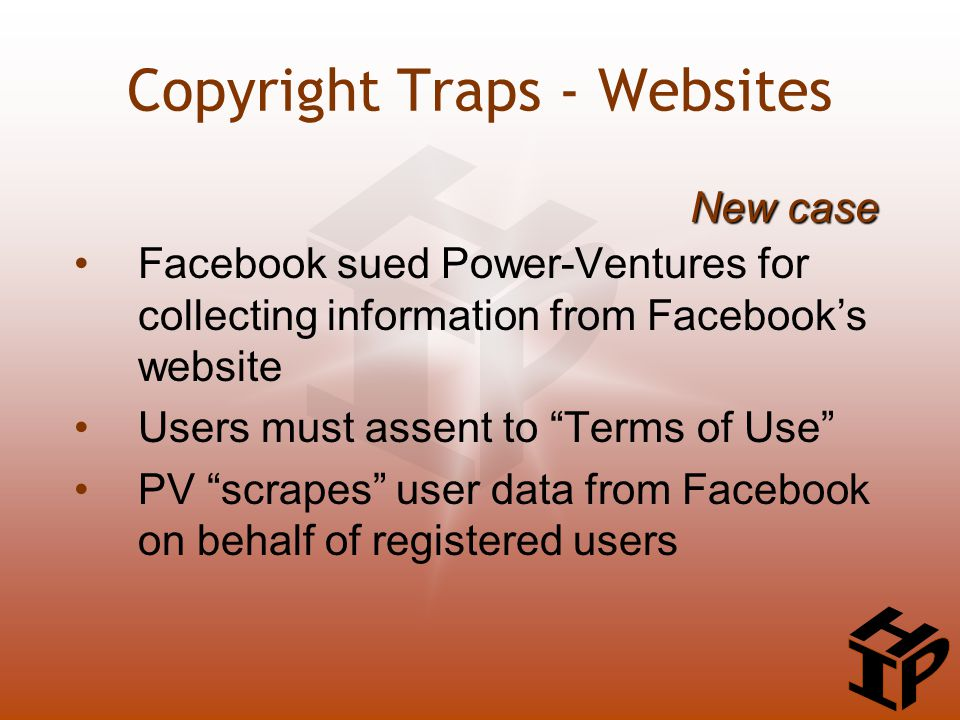 Facebook sued Power-Ventures for collecting information from Facebook's website Users must assent to Terms of Use PV scrapes user data from Facebook on behalf of registered users New case Copyright Traps - Websites