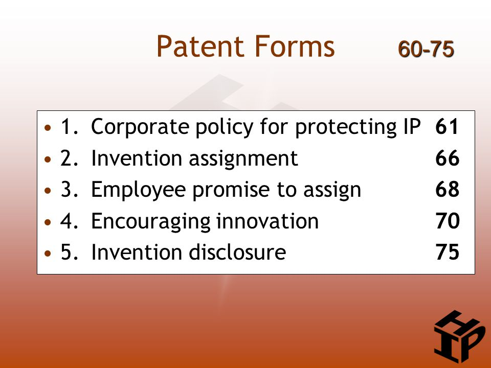 Patent Forms 1.Corporate policy for protecting IP61 2.Invention assignment66 3.Employee promise to assign 68 4.Encouraging innovation70 5.Invention disclosure 75 60-75