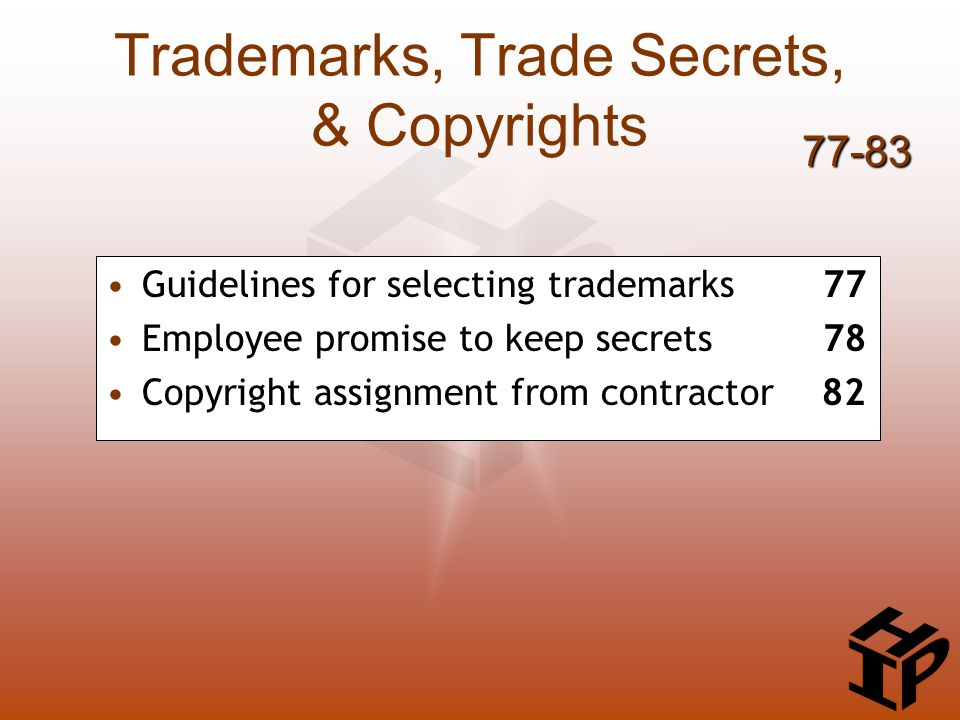 Trademarks, Trade Secrets, & Copyrights Guidelines for selecting trademarks 77 Employee promise to keep secrets 78 Copyright assignment from contractor 82 77-83