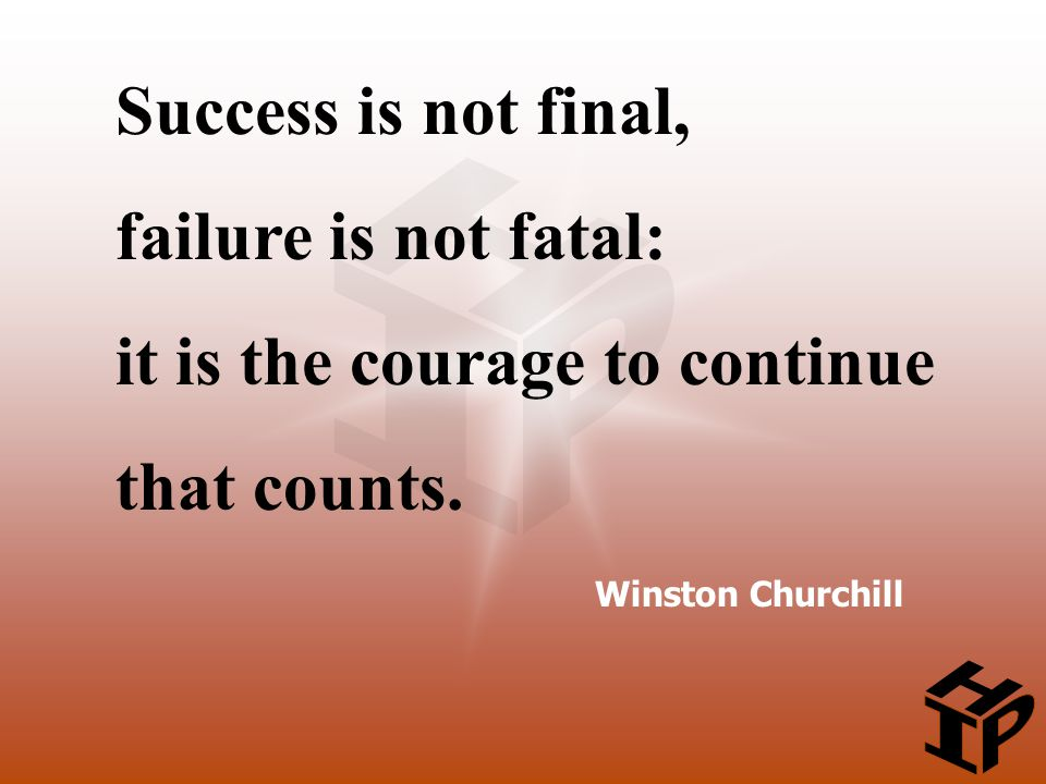 Winston Churchill Success is not final, failure is not fatal: it is the courage to continue that counts.