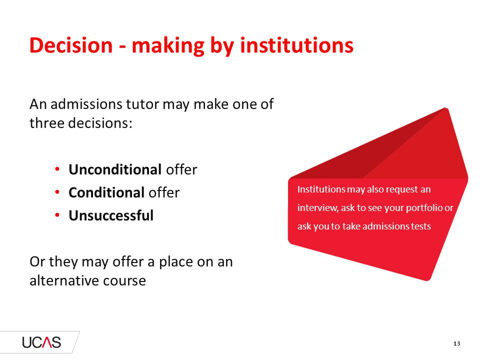 Institutions may also request an interview, ask to see your portfolio or ask you to take admissions tests Decision - making by institutions An admissions tutor may make one of three decisions: Unconditional offer Conditional offer Unsuccessful Or they may offer a place on an alternative course 13