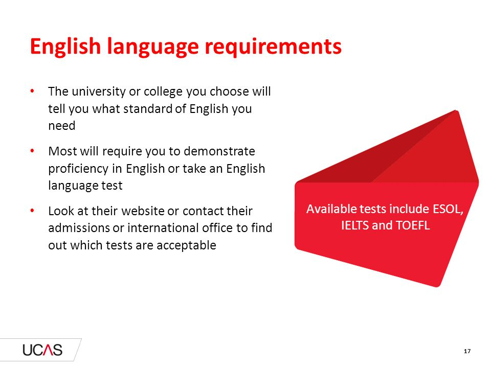 English language requirements The university or college you choose will tell you what standard of English you need Most will require you to demonstrate proficiency in English or take an English language test Look at their website or contact their admissions or international office to find out which tests are acceptable Available tests include ESOL, IELTS and TOEFL 17