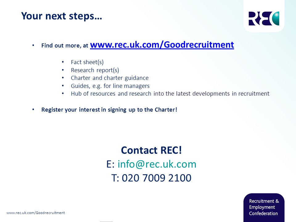 Your next steps… Find out more, at www.rec.uk.com/Goodrecruitment www.rec.uk.com/Goodrecruitment Fact sheet(s) Research report(s) Charter and charter