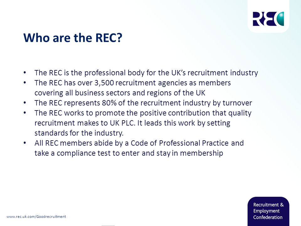 Who are the REC? The REC is the professional body for the UK's recruitment industry The REC has over 3,500 recruitment agencies as members covering al