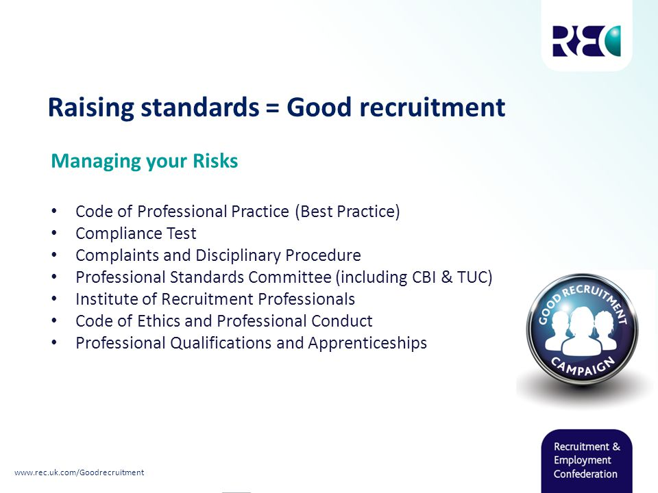 Raising standards = Good recruitment Managing your Risks Code of Professional Practice (Best Practice) Compliance Test Complaints and Disciplinary Procedure Professional Standards Committee (including CBI & TUC) Institute of Recruitment Professionals Code of Ethics and Professional Conduct Professional Qualifications and Apprenticeships www.rec.uk.com/Goodrecruitment