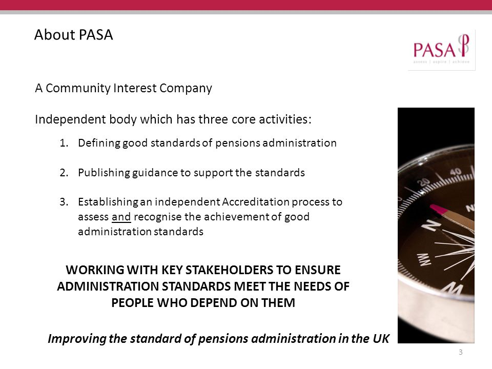 Improving the standard of pensions administration in the UK About PASA A Community Interest Company Independent body which has three core activities: 1.Defining good standards of pensions administration 2.Publishing guidance to support the standards 3.Establishing an independent Accreditation process to assess and recognise the achievement of good administration standards WORKING WITH KEY STAKEHOLDERS TO ENSURE ADMINISTRATION STANDARDS MEET THE NEEDS OF PEOPLE WHO DEPEND ON THEM 3