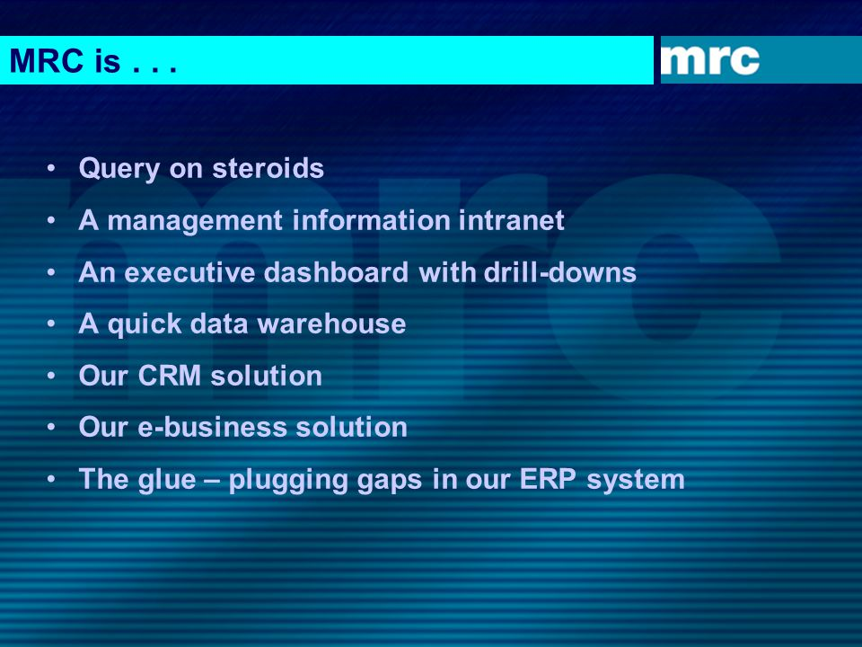 MRC is... Query on steroids A management information intranet An executive dashboard with drill-downs A quick data warehouse Our CRM solution Our e-bu