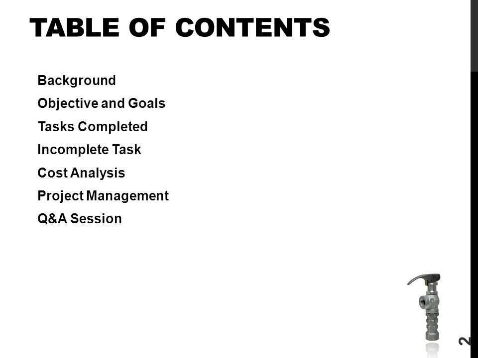 TABLE OF CONTENTS Background Objective and Goals Tasks Completed Incomplete Task Cost Analysis Project Management Q&A Session 2