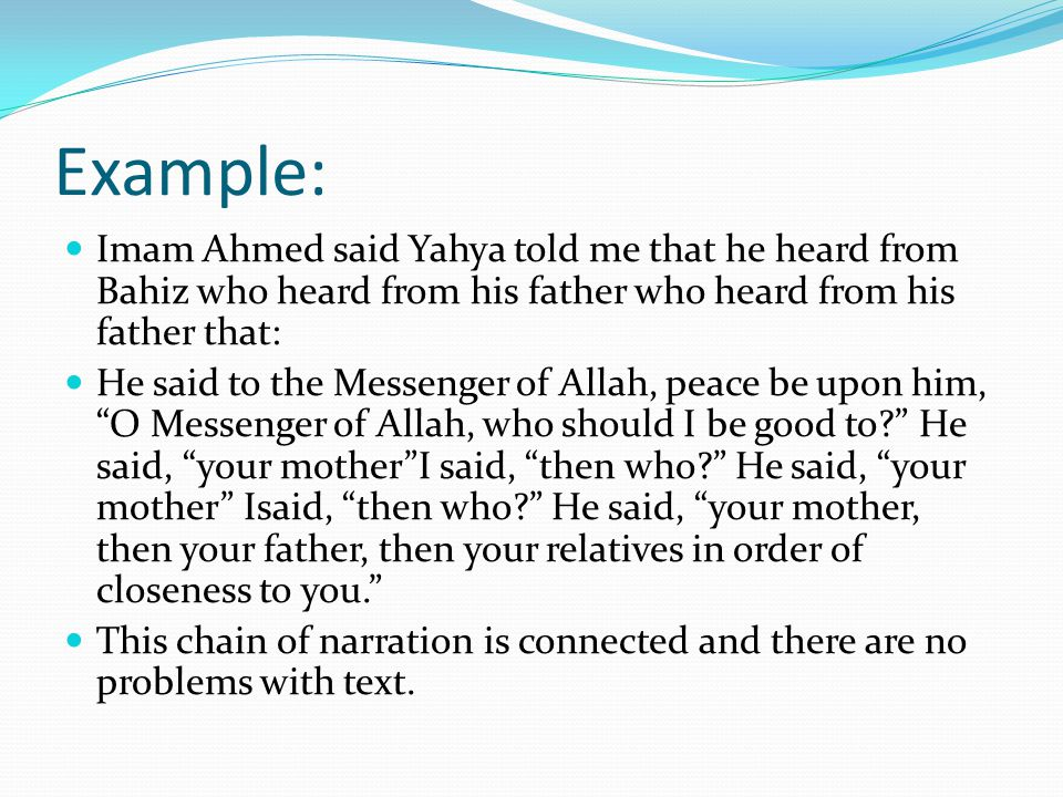 Example: Imam Ahmed said Yahya told me that he heard from Bahiz who heard from his father who heard from his father that: He said to the Messenger of Allah, peace be upon him, O Messenger of Allah, who should I be good to He said, your mother I said, then who He said, your mother Isaid, then who He said, your mother, then your father, then your relatives in order of closeness to you. This chain of narration is connected and there are no problems with text.