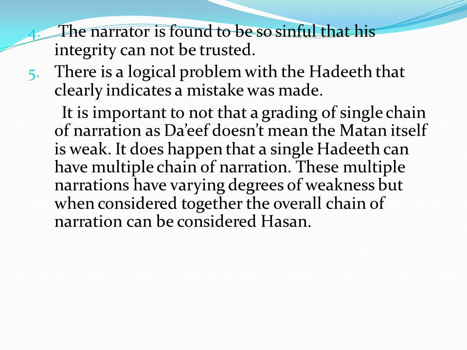 4. The narrator is found to be so sinful that his integrity can not be trusted. 5. There is a logical problem with the Hadeeth that clearly indicates