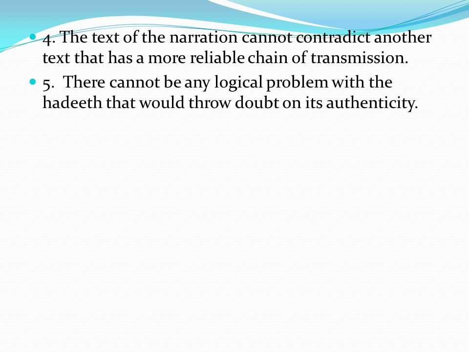 4. The text of the narration cannot contradict another text that has a more reliable chain of transmission. 5. There cannot be any logical problem wit