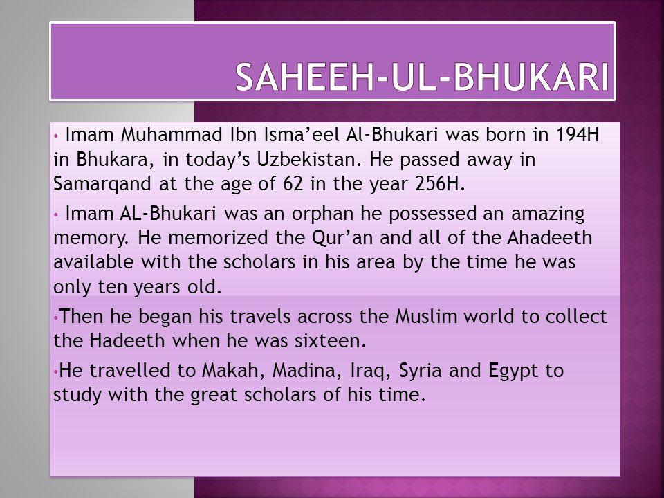 Imam Muhammad Ibn Isma'eel Al-Bhukari was born in 194H in Bhukara, in today's Uzbekistan.
