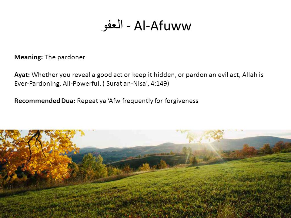 العفو - Al-Afuww Meaning: The pardoner Ayat: Whether you reveal a good act or keep it hidden, or pardon an evil act, Allah is Ever-Pardoning, All-Powe