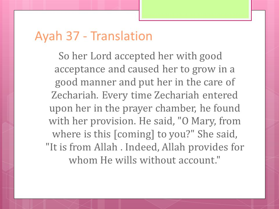 Ayah 37 - Translation So her Lord accepted her with good acceptance and caused her to grow in a good manner and put her in the care of Zechariah.