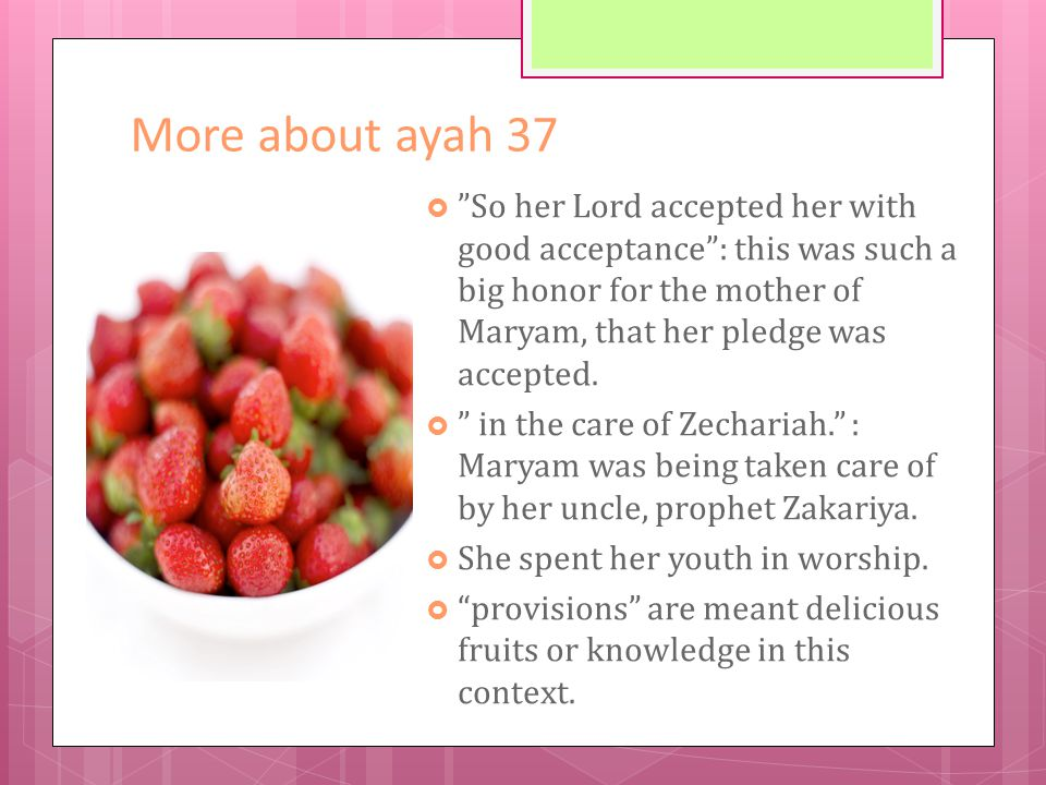 More about ayah 37  So her Lord accepted her with good acceptance : this was such a big honor for the mother of Maryam, that her pledge was accepted.