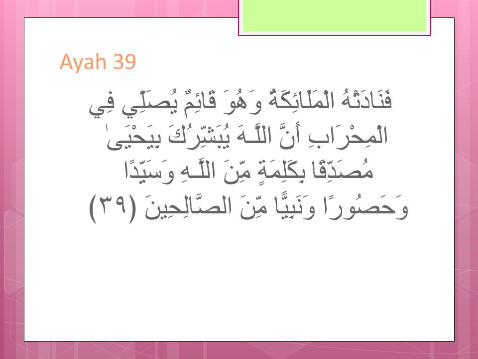 Ayah 39 - Translation So the angels called him while he was standing in prayer in the chamber, Indeed, Allah gives you good tidings of John, confirming a word from Allah and [who will be] honorable, abstaining [from women], and a prophet from among the righteous.