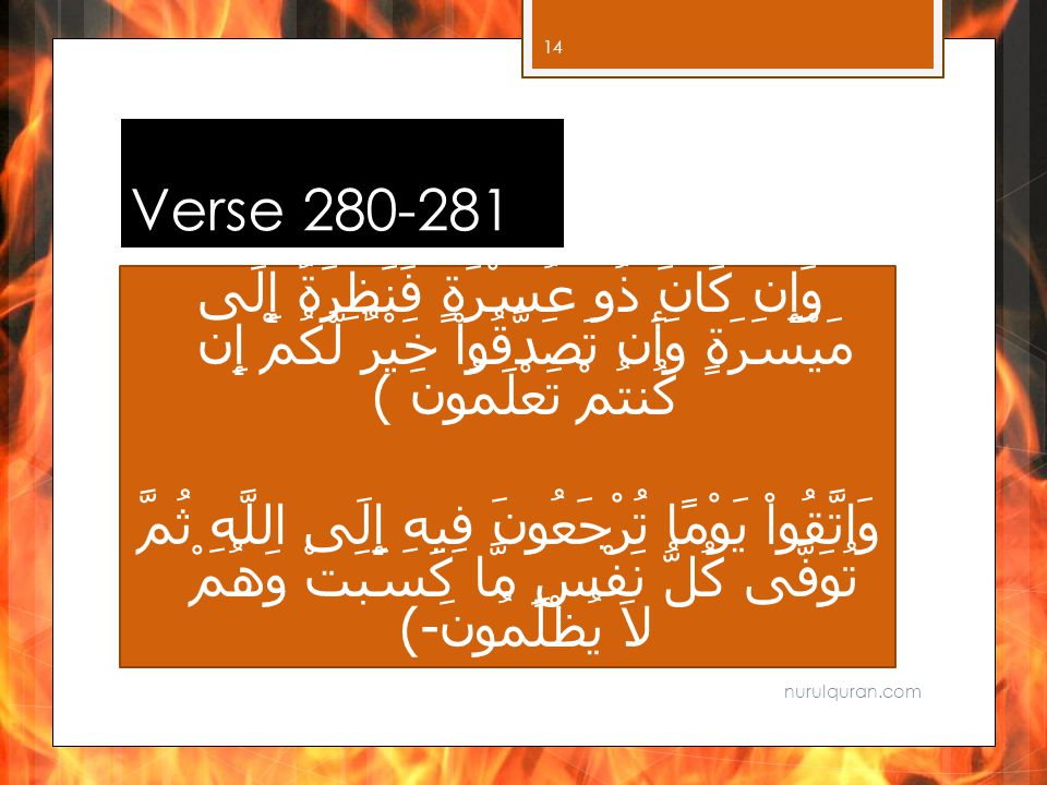 Verse 280-281 وَإِن كَانَ ذُو عُسْرَةٍ فَنَظِرَةٌ إِلَى مَيْسَرَةٍ وَأَن تَصَدَّقُواْ خَيْرٌ لَّكُمْ إِن كُنتُمْ تَعْلَمُونَ ﴾ وَاتَّقُواْ يَوْمًا تُرْجَعُونَ فِيهِ إِلَى اللَّهِ ثُمَّ تُوَفَّى كُلُّ نَفْسٍ مَّا كَسَبَتْ وَهُمْ لاَ يُظْلَمُونَ - ﴾ nurulquran.com 14