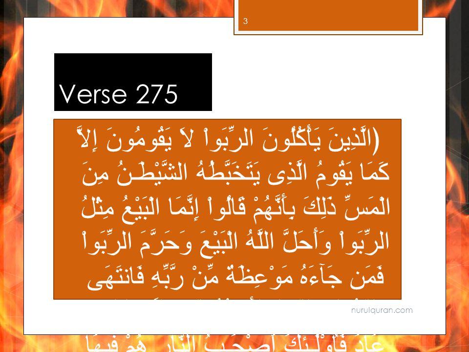 Verse 275 ﴿الَّذِينَ يَأْكُلُونَ الرِّبَواْ لاَ يَقُومُونَ إِلاَّ كَمَا يَقُومُ الَّذِى يَتَخَبَّطُهُ الشَّيْطَـنُ مِنَ الْمَسِّ ذَلِكَ بِأَنَّهُمْ قَالُواْ إِنَّمَا الْبَيْعُ مِثْلُ الرِّبَواْ وَأَحَلَّ اللَّهُ الْبَيْعَ وَحَرَّمَ الرِّبَواْ فَمَن جَآءَهُ مَوْعِظَةٌ مِّنْ رَّبِّهِ فَانتَهَى فَلَهُ مَا سَلَفَ وَأَمْرُهُ إِلَى اللَّهِ وَمَنْ عَادَ فَأُوْلَـئِكَ أَصْحَـبُ النَّارِ هُمْ فِيهَا خَـلِدُونَ ﴾ nurulquran.com 3