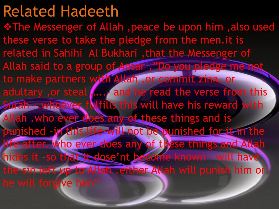 Related Hadeeth  The Messenger of Allah,peace be upon him,also used these verse to take the pledge from the men.it is related in Sahihi Al Bukhari,that the Messenger of Allah said to a group of Ansar, Do you pledge me not to make partners with Allah,or commit zina, or adultary,or steal …..- and he read the verse from this Surah -.whoever fulfills this will have his reward with Allah.who ever does any of these things and is punished –in this life-will not be punished for it in the life after.