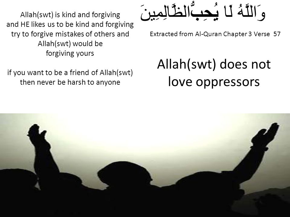 Extracted from Al-Quran Chapter 3 Verse 57 وَاللَّهُ لَا يُحِبُّالظَّالِمِينَ Allah(swt) does not love oppressors Allah(swt) is kind and forgiving and