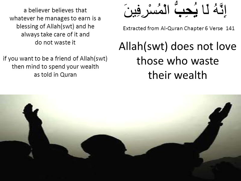 Extracted from Al-Quran Chapter 6 Verse 141 إِنَّهُ لَا يُحِبُّ الْمُسْرِفِينَ Allah(swt) does not love those who waste their wealth a believer believ