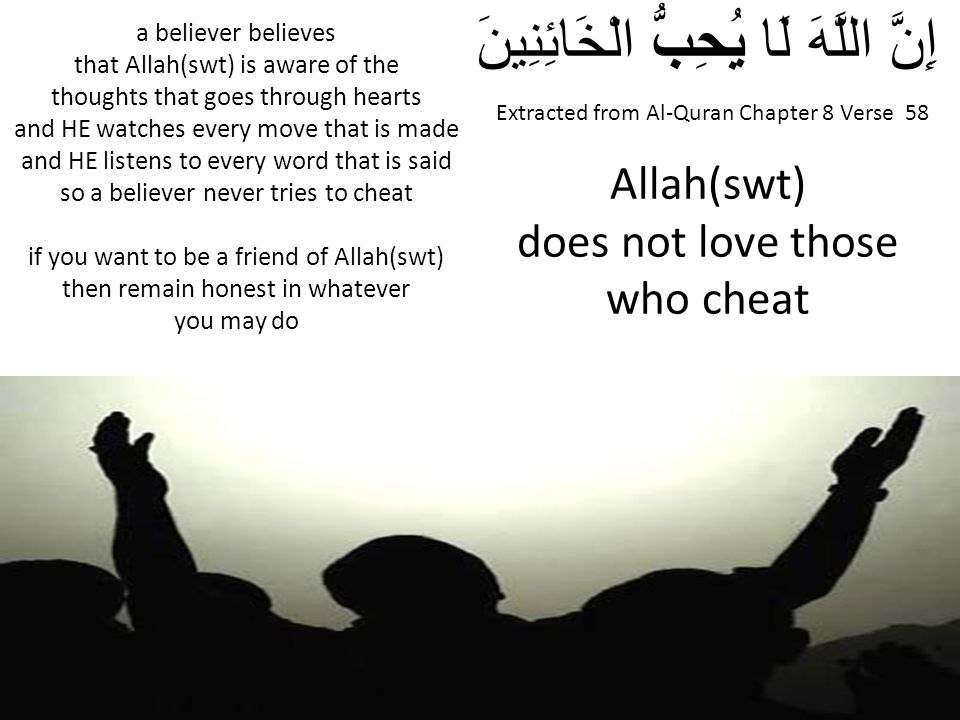 Extracted from Al-Quran Chapter 8 Verse 58 إِنَّ اللَّهَ لَا يُحِبُّ الْخَائِنِينَ Allah(swt) does not love those who cheat a believer believes that A