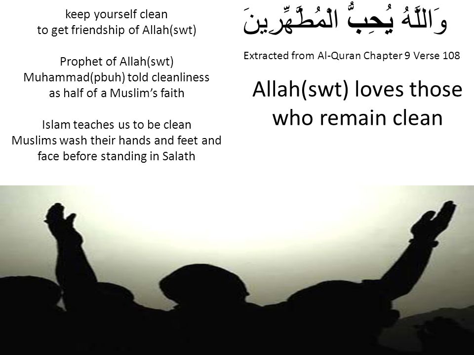Extracted from Al-Quran Chapter 9 Verse 108 وَاللَّهُ يُحِبُّ الْمُطَّهِّرِينَ Allah(swt) loves those who remain clean keep yourself clean to get frie