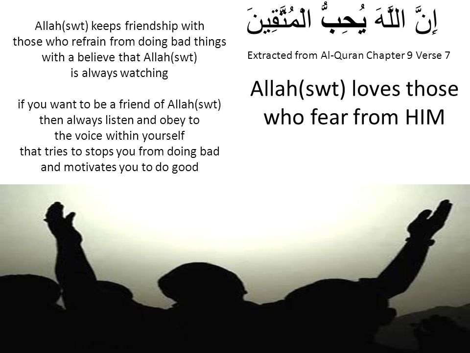 Extracted from Al-Quran Chapter 9 Verse 7 إِنَّ اللَّهَ يُحِبُّ الْمُتَّقِينَ Allah(swt) loves those who fear from HIM Allah(swt) keeps friendship wit