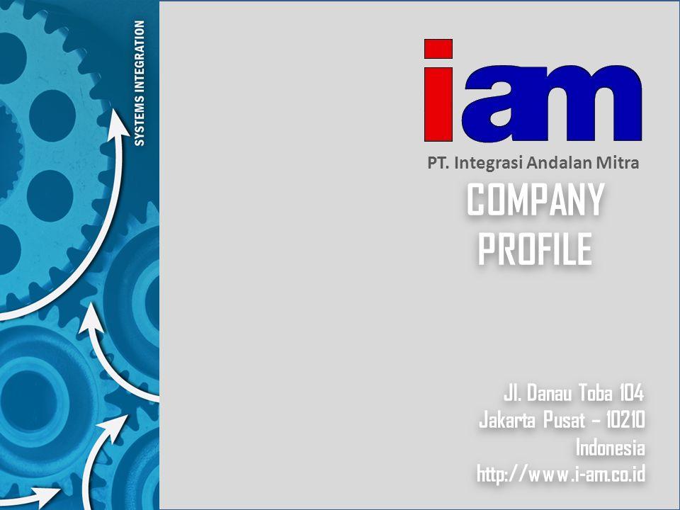 COMPANY PROFILE PT. Integrasi Andalan Mitra Jl. Danau Toba 104 Jakarta Pusat – 10210 Indonesia http://www.i-am.co.id Jl. Danau Toba 104 Jakarta Pusat