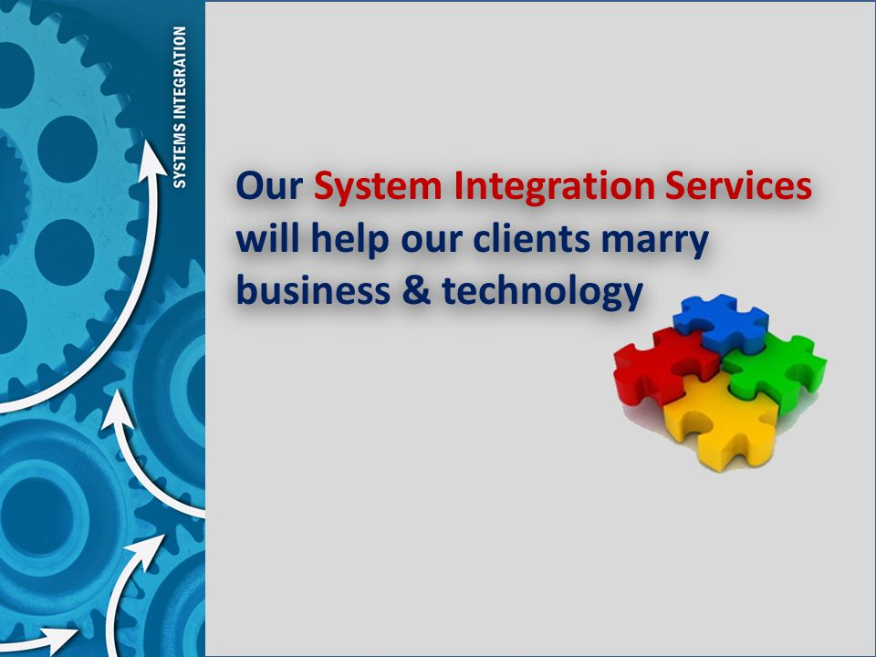 Our System Integration Services will help our clients marry business & technology Our System Integration Services will help our clients marry business