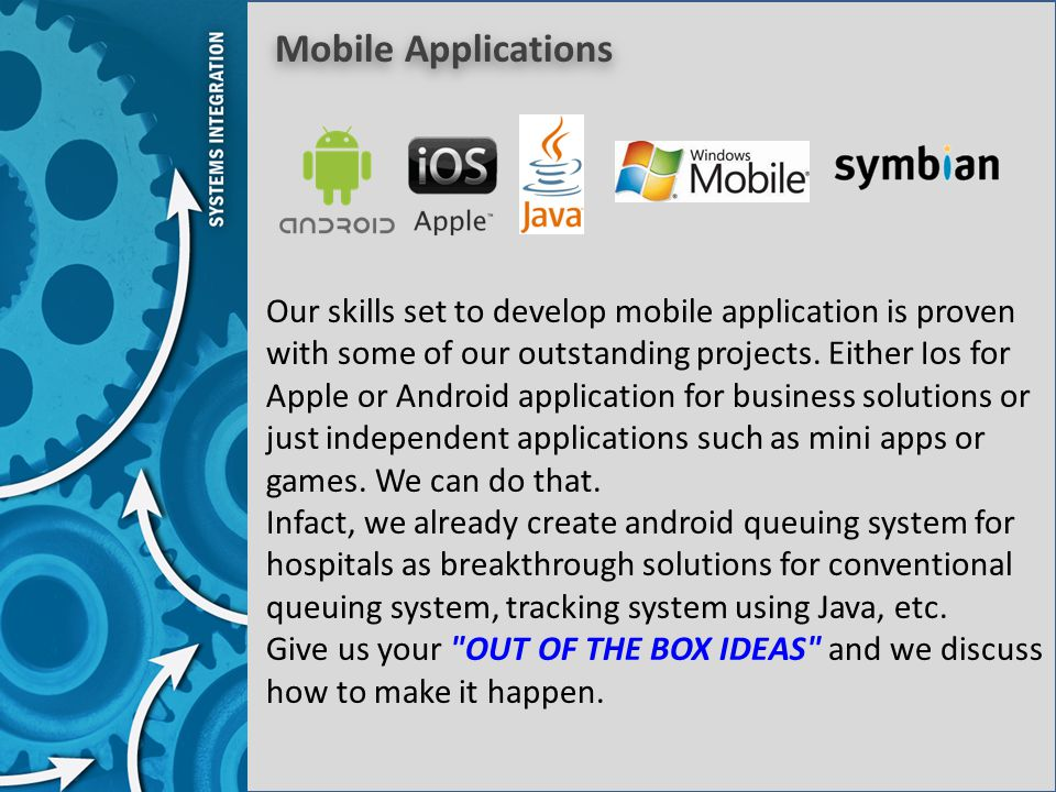 Mobile Applications Our skills set to develop mobile application is proven with some of our outstanding projects. Either Ios for Apple or Android appl